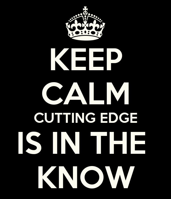 KEEP CALM CUTTING EDGE IS IN THE  KNOW