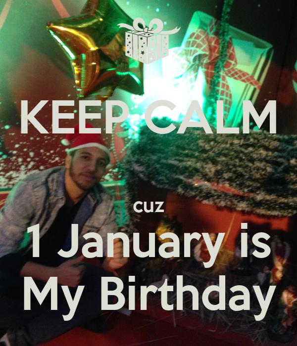 KEEP CALM  cuz 1 January is My Birthday