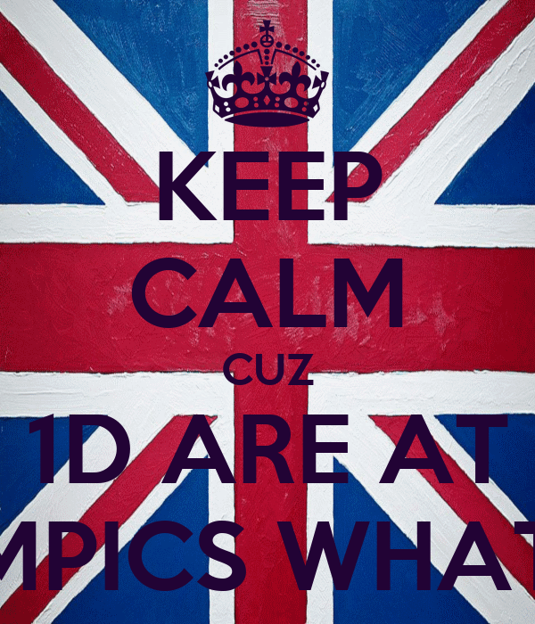 KEEP CALM CUZ 1D ARE AT THE OLYMPICS WHAT IS CALM