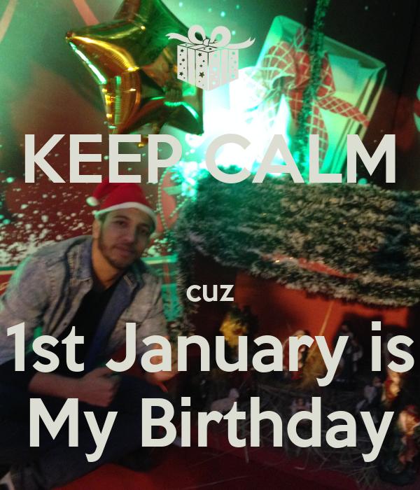 KEEP CALM  cuz 1st January is My Birthday