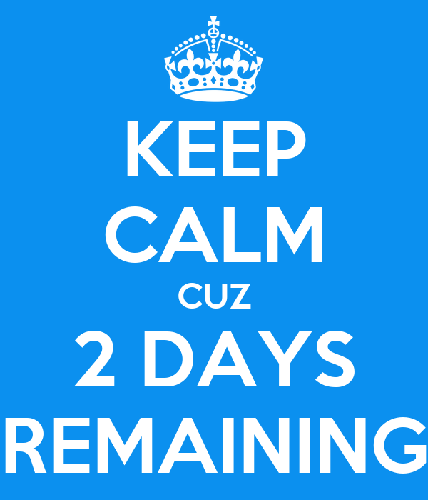 KEEP CALM CUZ 2 DAYS REMAINING