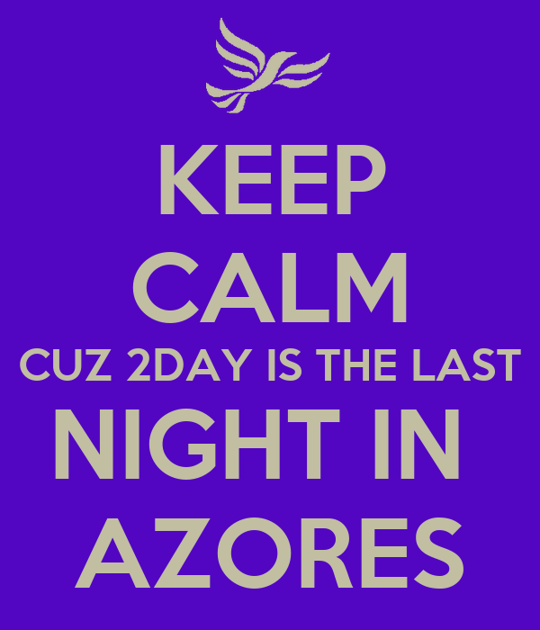 KEEP CALM CUZ 2DAY IS THE LAST NIGHT IN  AZORES