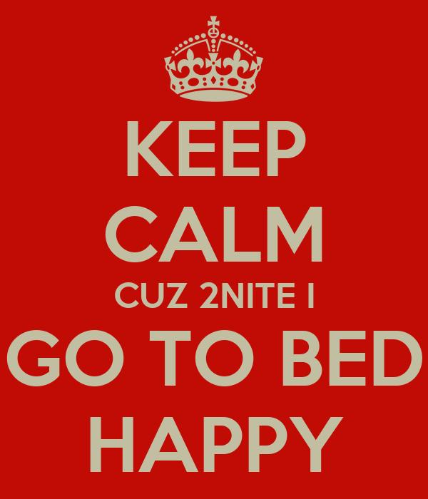 KEEP CALM CUZ 2NITE I GO TO BED HAPPY