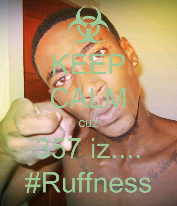 KEEP CALM cuz 357 iz.... #Ruffness