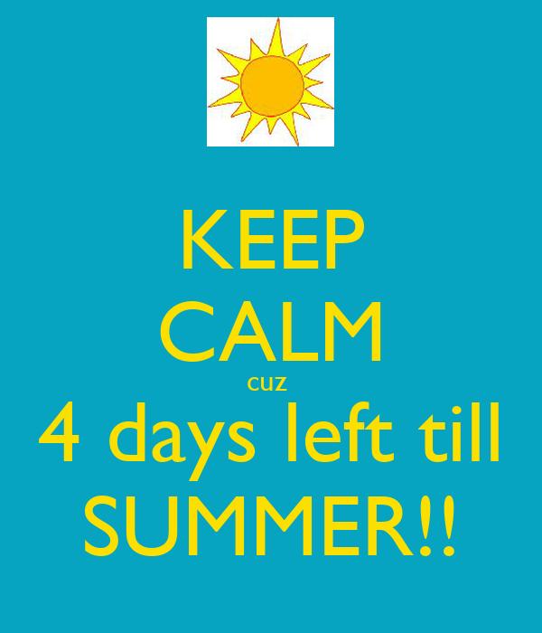 KEEP CALM cuz  4 days left till SUMMER!!