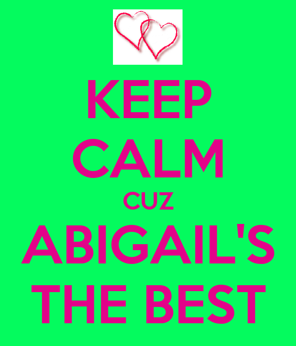 KEEP CALM CUZ ABIGAIL'S THE BEST
