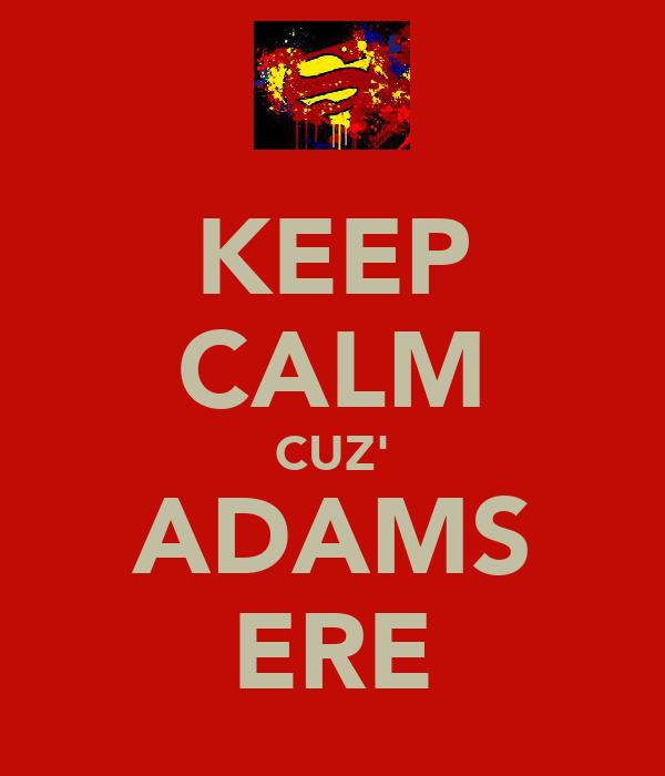 KEEP CALM CUZ' ADAMS ERE