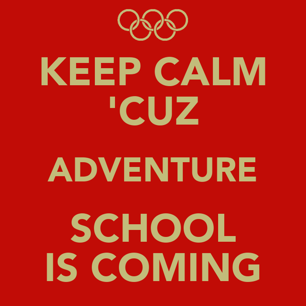 KEEP CALM 'CUZ ADVENTURE SCHOOL IS COMING