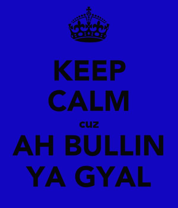 KEEP CALM cuz AH BULLIN YA GYAL