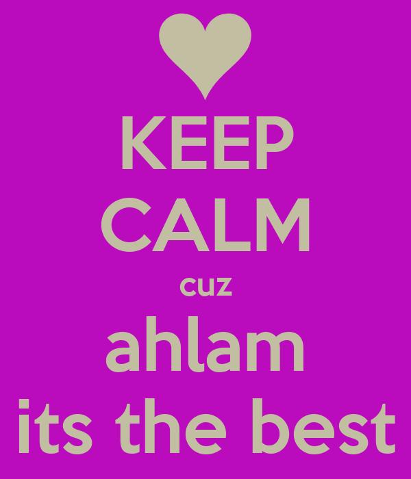 KEEP CALM cuz ahlam its the best