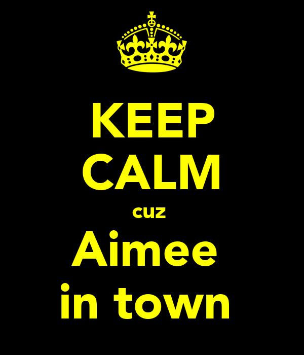 KEEP CALM cuz  Aimee  in town