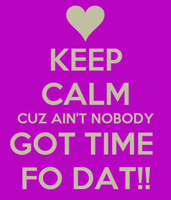 KEEP CALM CUZ AIN'T NOBODY GOT TIME  FO DAT!!