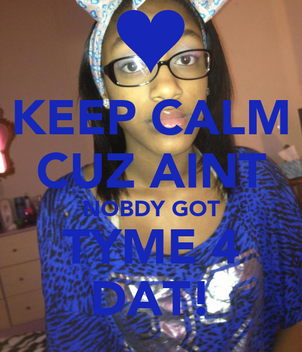 KEEP CALM CUZ AINT NOBDY GOT TYME 4 DAT!