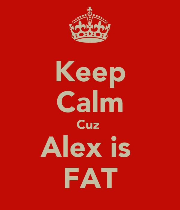 Keep Calm Cuz  Alex is  FAT