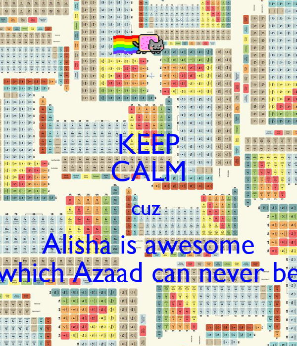 KEEP CALM cuz  Alisha is awesome which Azaad can never be