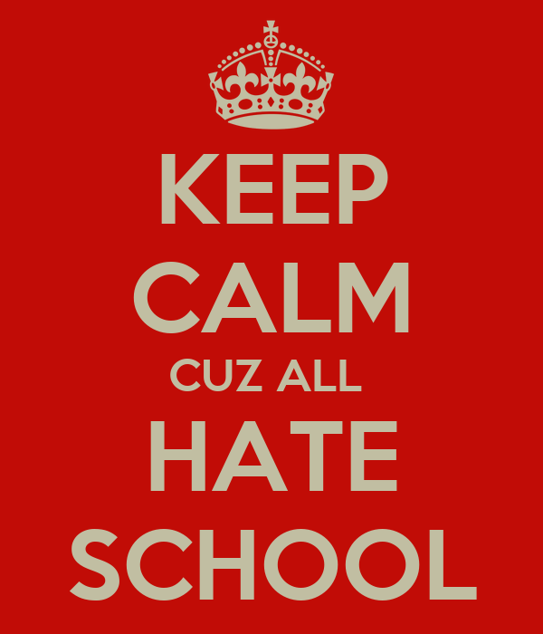 KEEP CALM CUZ ALL  HATE SCHOOL