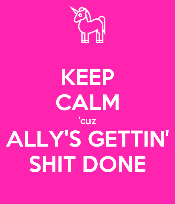 KEEP CALM 'cuz ALLY'S GETTIN' SHIT DONE