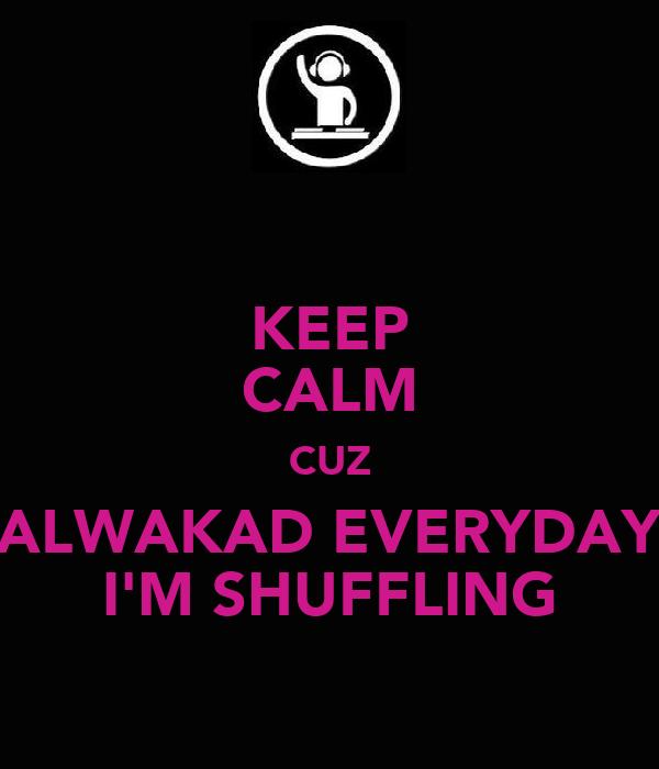 KEEP CALM CUZ ALWAKAD EVERYDAY I'M SHUFFLING