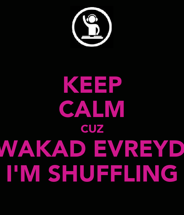 KEEP CALM CUZ ALWAKAD EVREYDAY I'M SHUFFLING