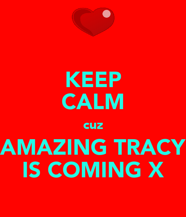 KEEP CALM cuz AMAZING TRACY IS COMING X