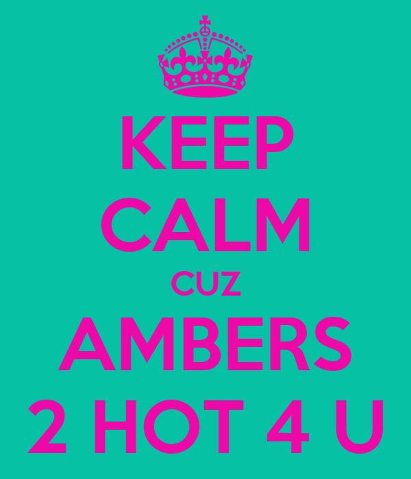 KEEP CALM CUZ AMBERS 2 HOT 4 U
