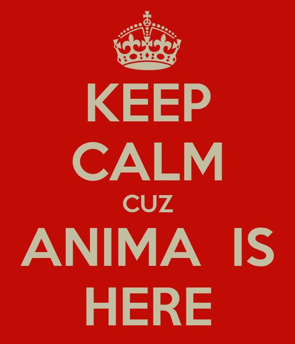 KEEP CALM CUZ ANIMA  IS HERE