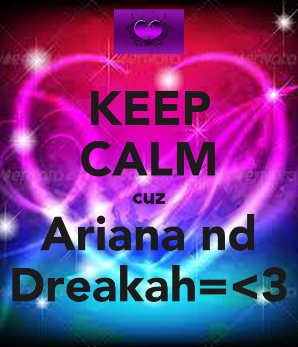 KEEP CALM cuz Ariana nd Dreakah=<3