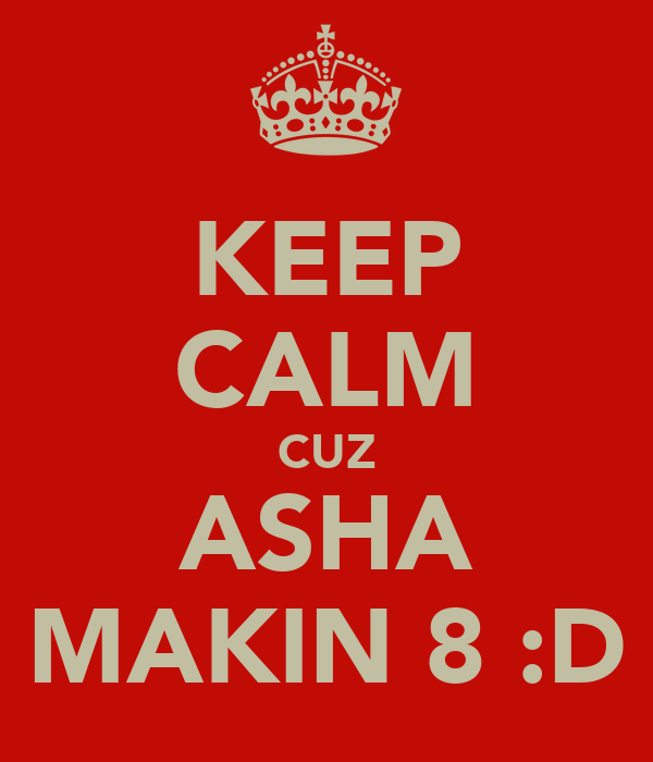 KEEP CALM CUZ ASHA MAKIN 8 :D