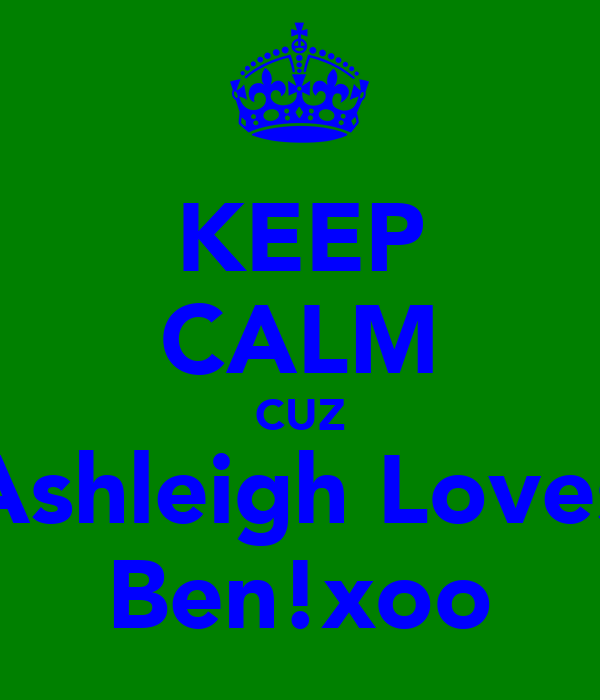 KEEP CALM CUZ Ashleigh Loves Ben!xoo