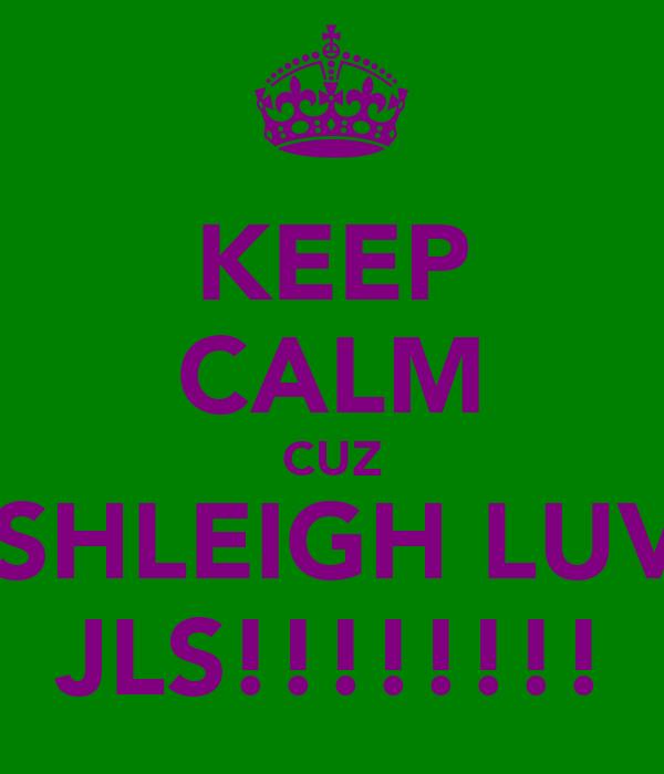 KEEP CALM CUZ ASHLEIGH LUVS JLS!!!!!!!!