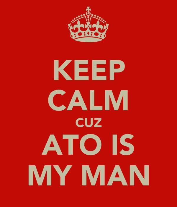 KEEP CALM CUZ ATO IS MY MAN