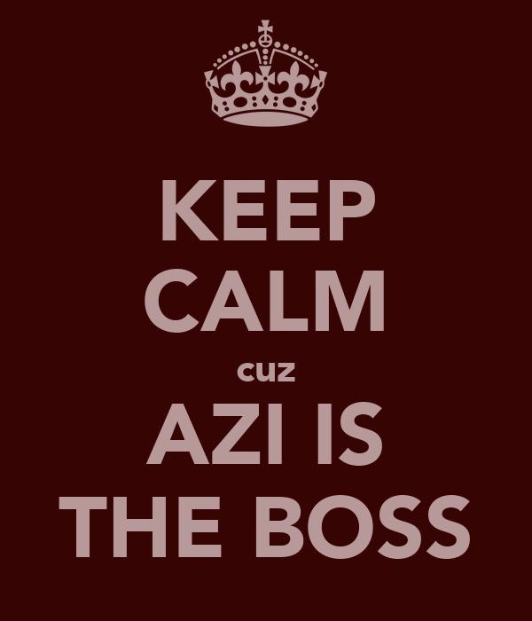KEEP CALM cuz AZI IS THE BOSS