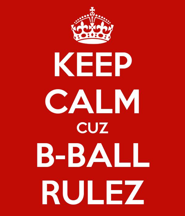 KEEP CALM CUZ B-BALL RULEZ