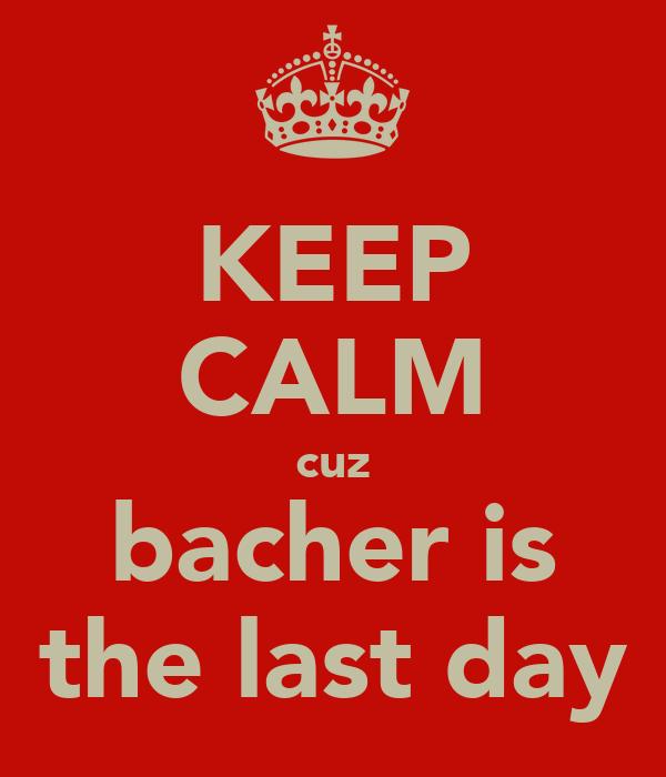 KEEP CALM cuz bacher is the last day