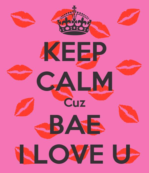KEEP CALM Cuz BAE I LOVE U