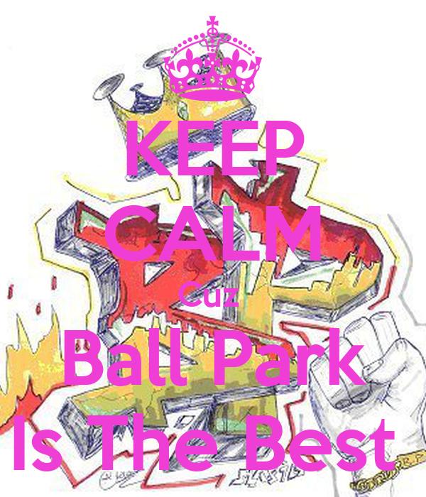 KEEP CALM Cuz  Ball Park Is The Best