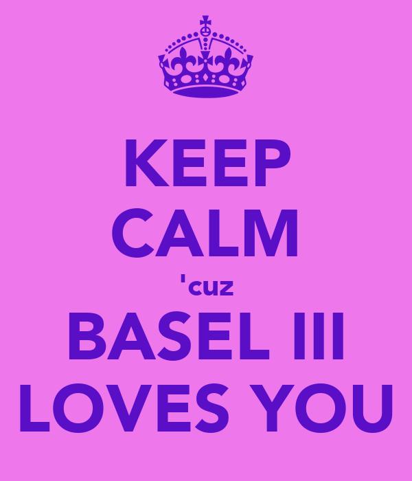 KEEP CALM 'cuz BASEL III LOVES YOU