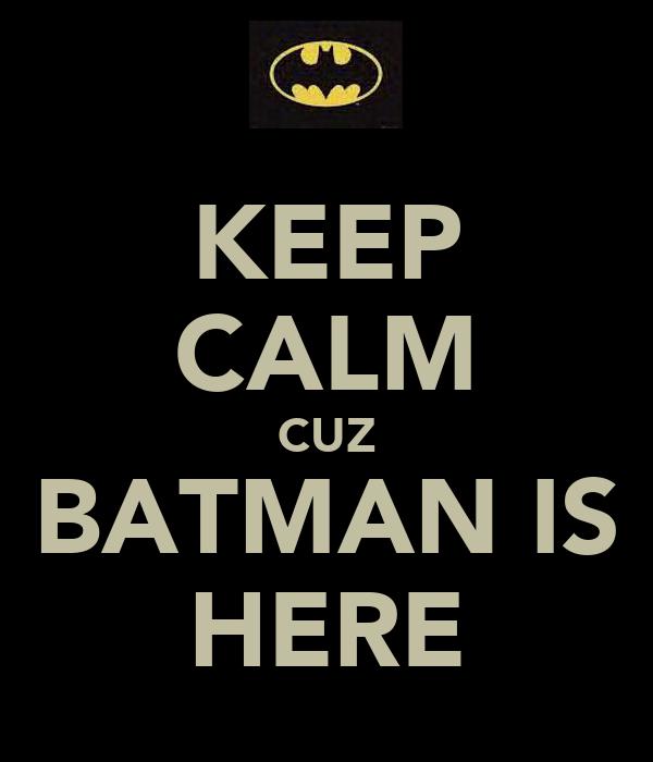 KEEP CALM CUZ BATMAN IS HERE