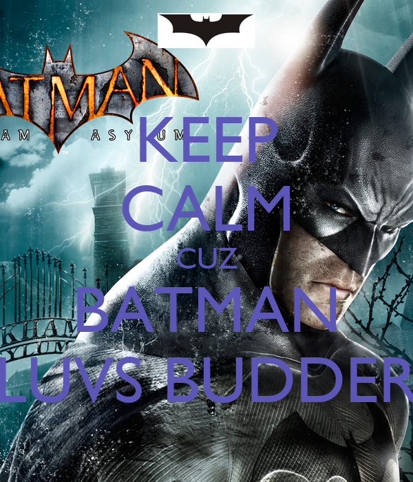 KEEP CALM CUZ BATMAN LUVS BUDDER