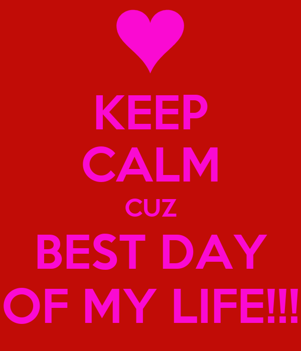 KEEP CALM CUZ BEST DAY OF MY LIFE!!!