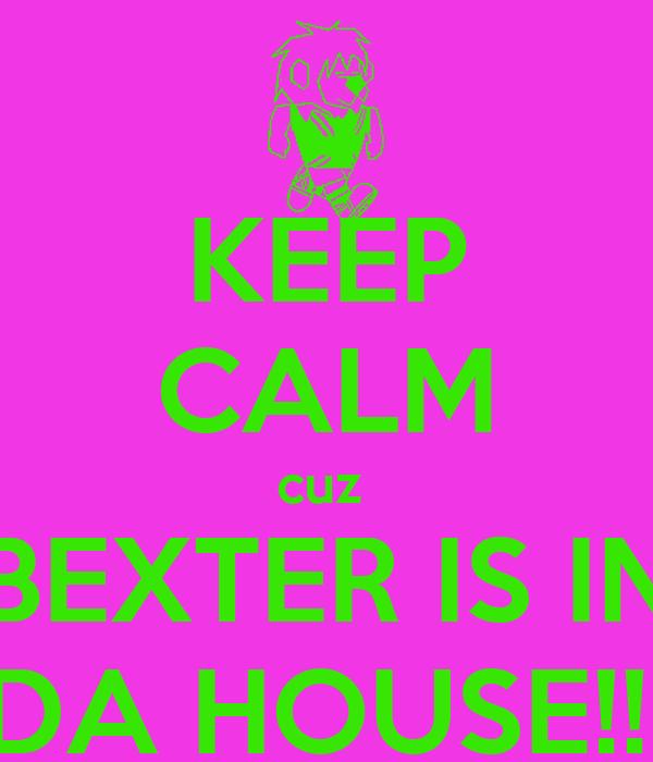 KEEP CALM cuz  BEXTER IS IN DA HOUSE!!!