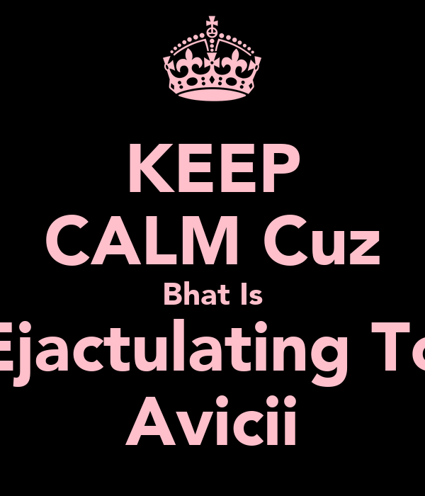 KEEP CALM Cuz Bhat Is Ejactulating To Avicii