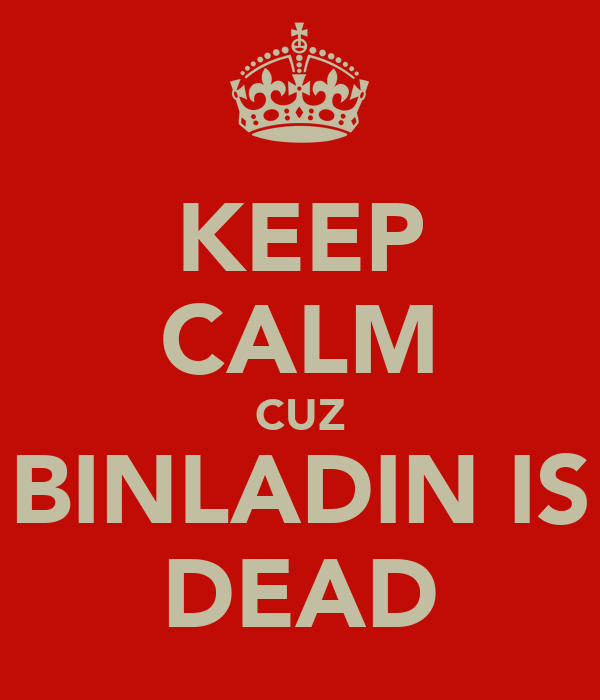 KEEP CALM CUZ BINLADIN IS DEAD