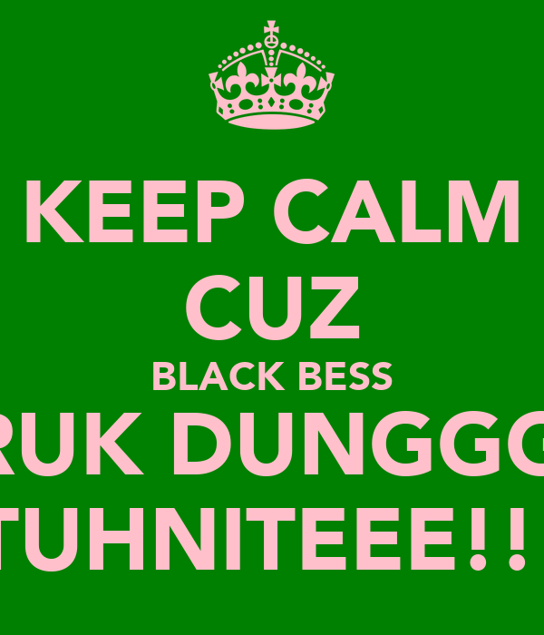KEEP CALM CUZ BLACK BESS BRUK DUNGGGG TUHNITEEE!!!