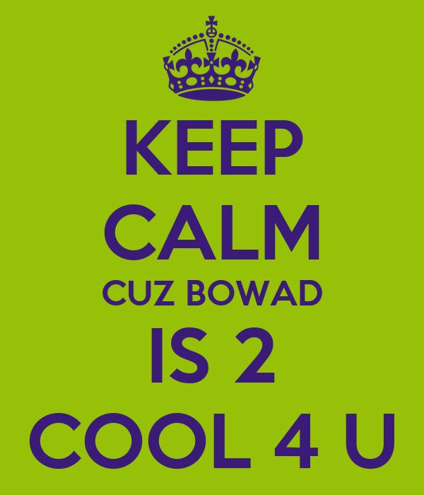 KEEP CALM CUZ BOWAD IS 2 COOL 4 U