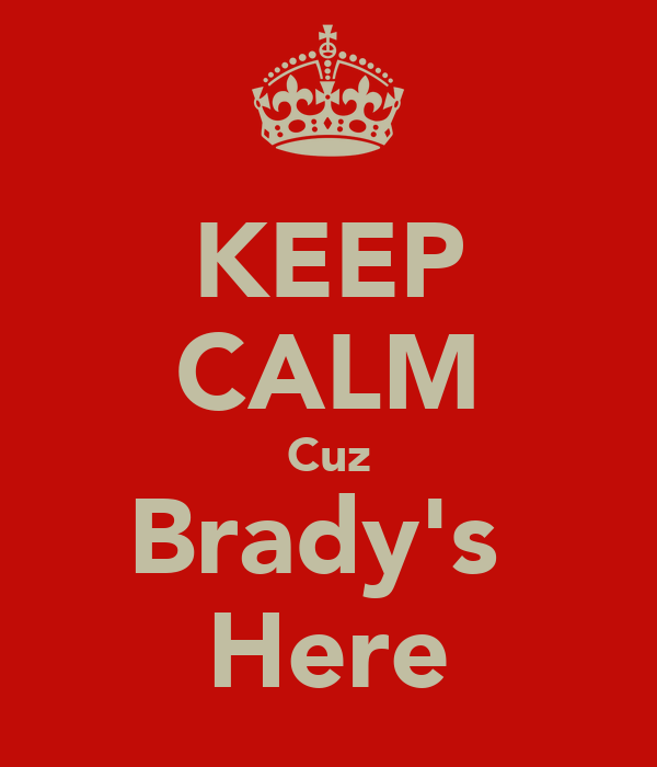 KEEP CALM Cuz Brady's  Here