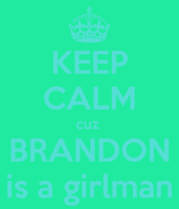 KEEP CALM cuz  BRANDON is a girlman