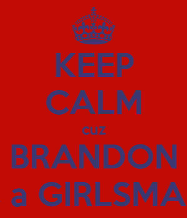 KEEP CALM cuz BRANDON is a GIRLSMAN