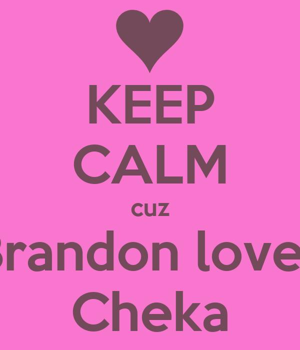 KEEP CALM cuz Brandon loves Cheka