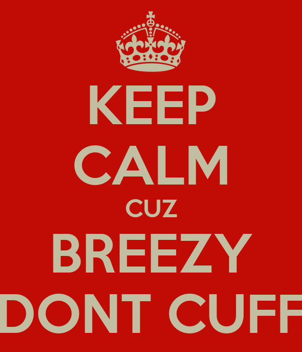 KEEP CALM CUZ BREEZY DONT CUFF